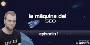 La Máquina del SEO – Episodio 1