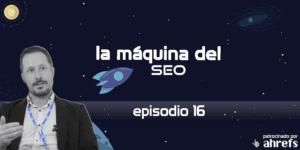 Entrevista a Alex Navarro – La Máquina del SEO – Episodio 16