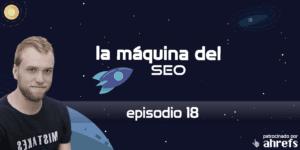Cómo aprender SEO – La Máquina del SEO – Episodio 18