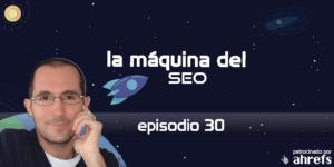 Entrevista a Rubén Alonso – La Máquina del SEO – Episodio 30