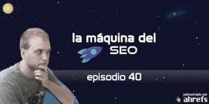 Autoentrevista Parte II – La Máquina del SEO – Episodio 40